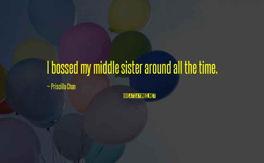 The Middle Sister Sayings By Priscilla Chan: I bossed my middle sister around all the time.