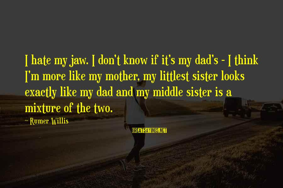 The Middle Sister Sayings By Rumer Willis: I hate my jaw. I don't know if it's my dad's - I think I'm