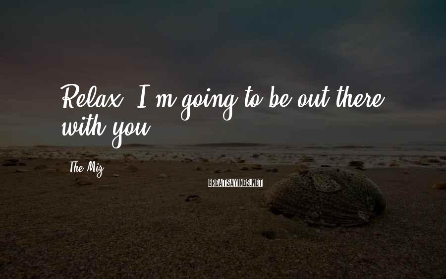 The Miz Sayings: Relax, I'm going to be out there with you.