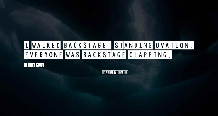 The Miz Sayings: I walked backstage, standing ovation. Everyone was backstage clapping.