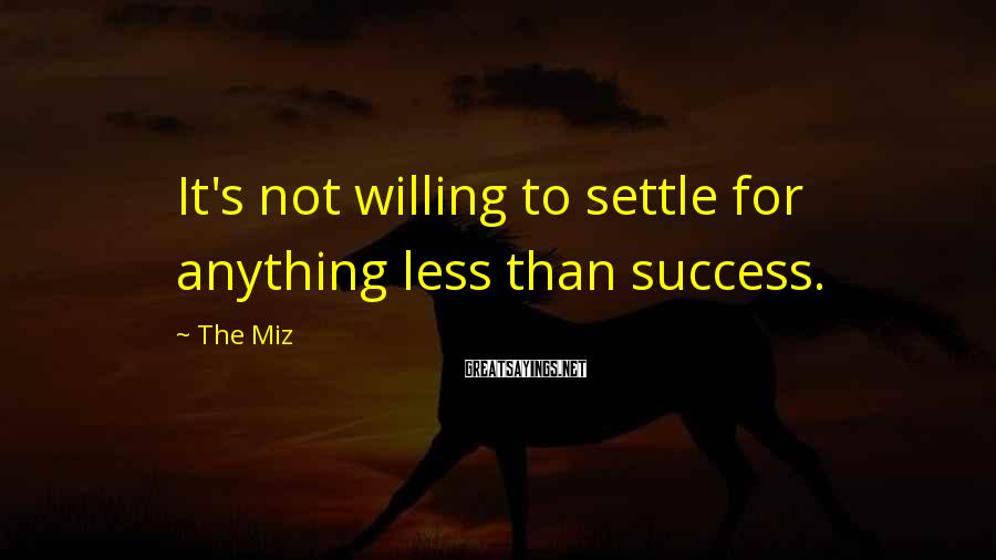 The Miz Sayings: It's not willing to settle for anything less than success.