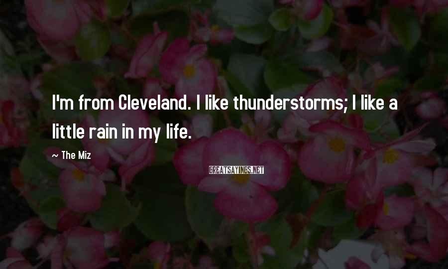 The Miz Sayings: I'm from Cleveland. I like thunderstorms; I like a little rain in my life.
