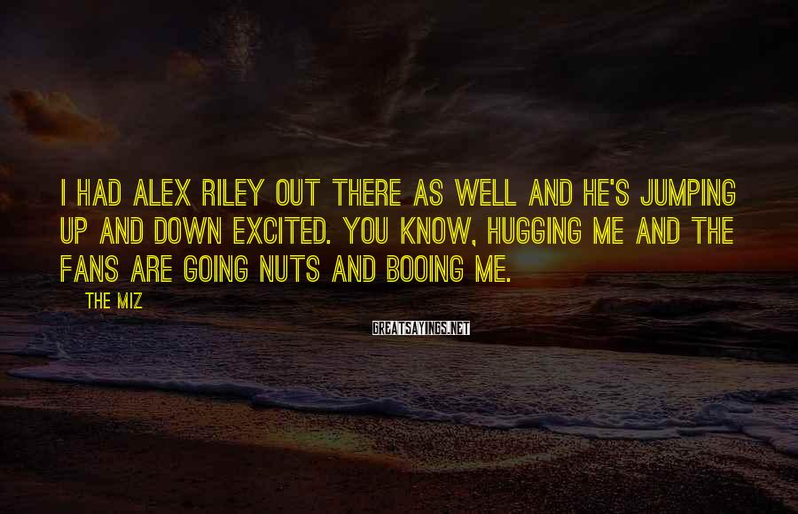 The Miz Sayings: I had Alex Riley out there as well and he's jumping up and down excited.