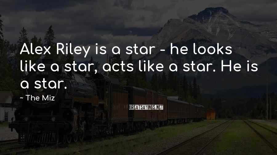 The Miz Sayings: Alex Riley is a star - he looks like a star, acts like a star.