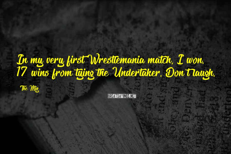 The Miz Sayings: In my very first Wrestlemania match, I won. 17 wins from tying the Undertaker. Don't