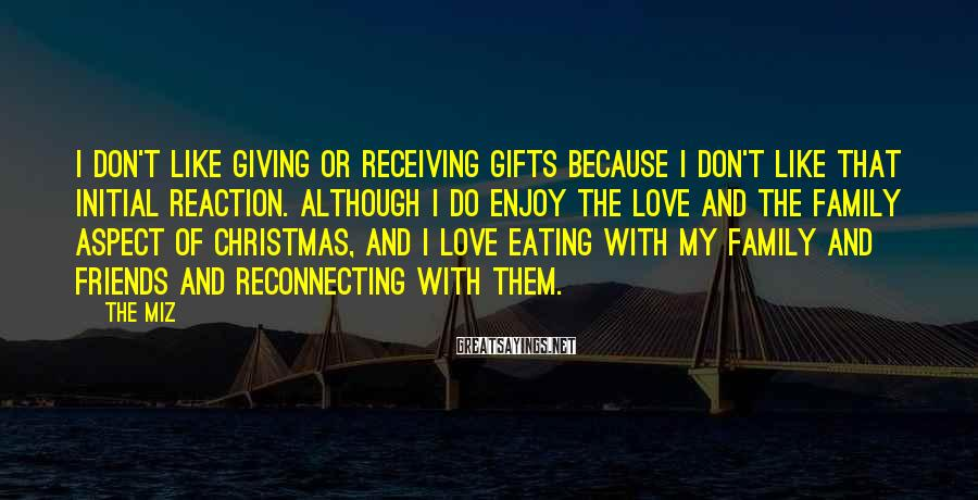 The Miz Sayings: I don't like giving or receiving gifts because I don't like that initial reaction. Although