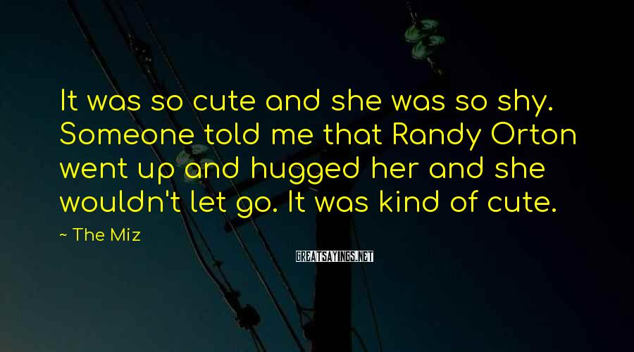 The Miz Sayings: It was so cute and she was so shy. Someone told me that Randy Orton
