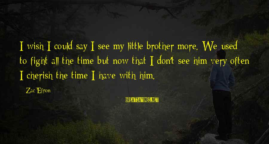 The Montmaray Journals Sayings By Zac Efron: I wish I could say I see my little brother more. We used to fight