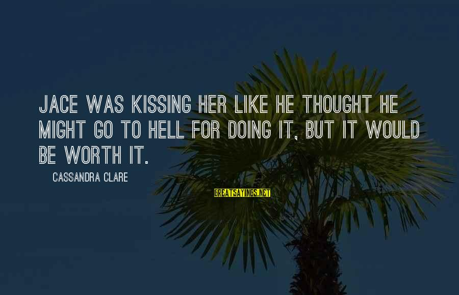 The Mortal Instrument Sayings By Cassandra Clare: Jace was kissing her like he thought he might go to hell for doing it,