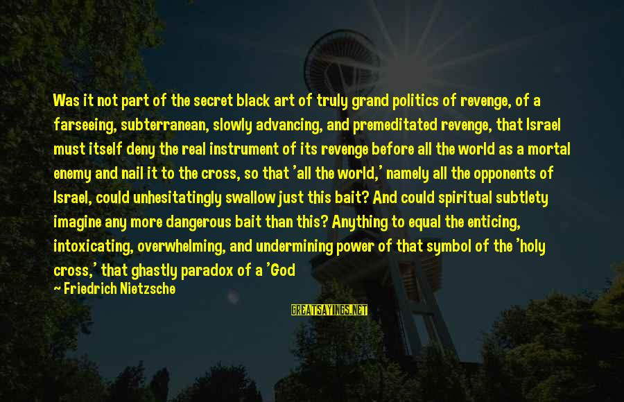 The Mortal Instrument Sayings By Friedrich Nietzsche: Was it not part of the secret black art of truly grand politics of revenge,