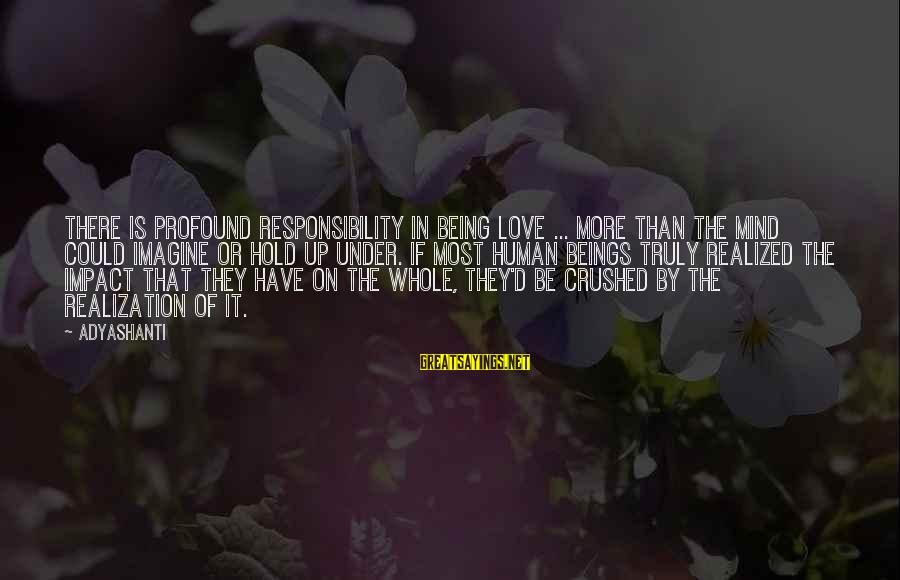 The Most Profound Sayings By Adyashanti: There is profound responsibility in being Love ... more than the mind could imagine or