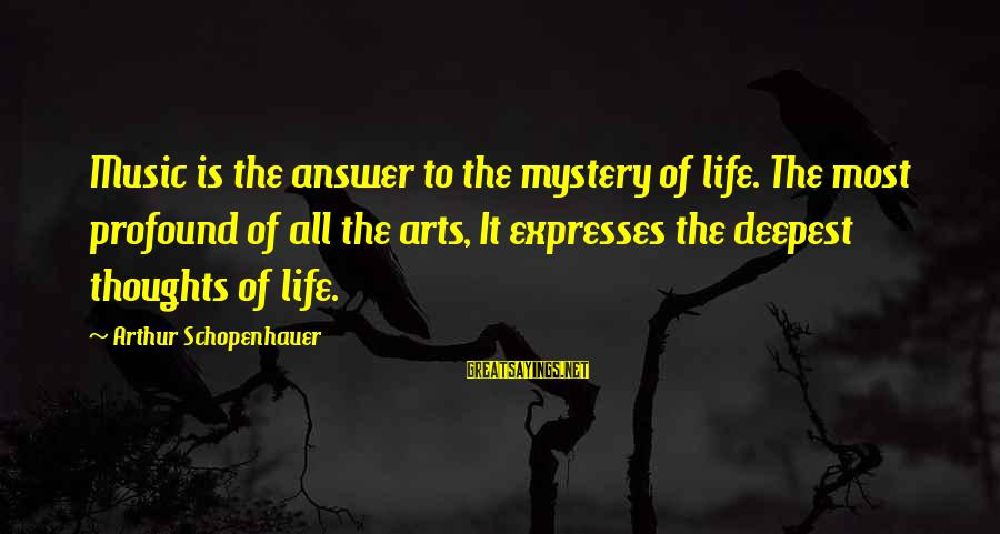 The Most Profound Sayings By Arthur Schopenhauer: Music is the answer to the mystery of life. The most profound of all the