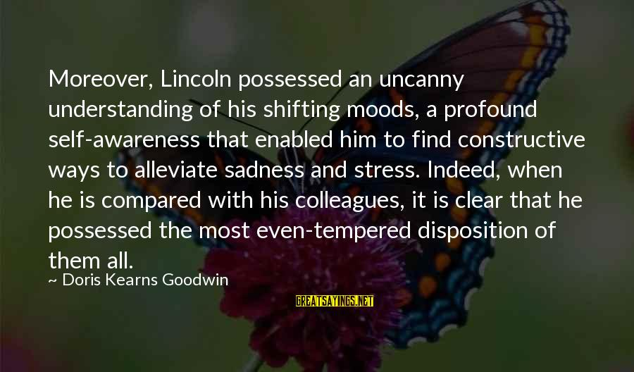 The Most Profound Sayings By Doris Kearns Goodwin: Moreover, Lincoln possessed an uncanny understanding of his shifting moods, a profound self-awareness that enabled
