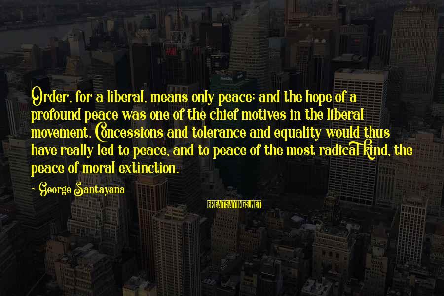 The Most Profound Sayings By George Santayana: Order, for a liberal, means only peace; and the hope of a profound peace was