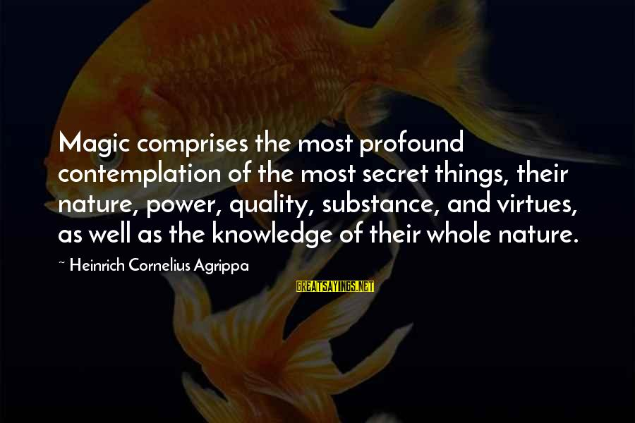 The Most Profound Sayings By Heinrich Cornelius Agrippa: Magic comprises the most profound contemplation of the most secret things, their nature, power, quality,