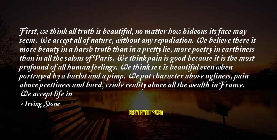 The Most Profound Sayings By Irving Stone: First, we think all truth is beautiful, no matter how hideous its face may seem.