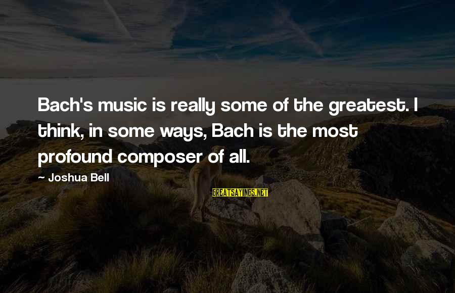 The Most Profound Sayings By Joshua Bell: Bach's music is really some of the greatest. I think, in some ways, Bach is