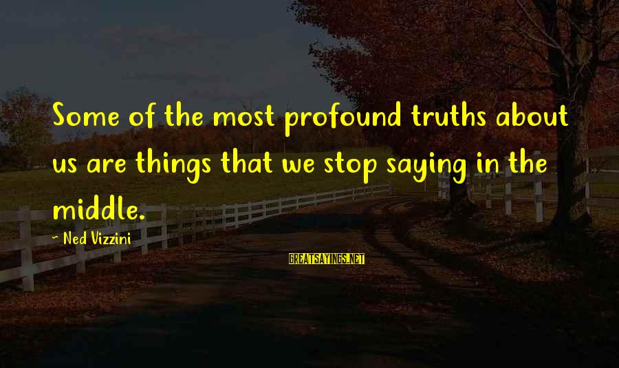 The Most Profound Sayings By Ned Vizzini: Some of the most profound truths about us are things that we stop saying in
