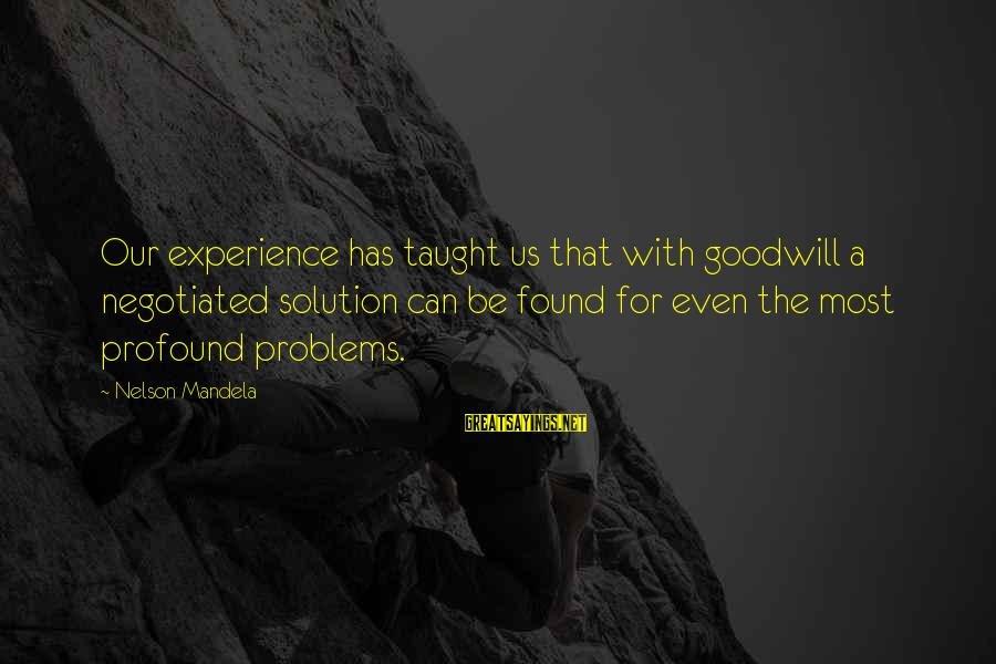 The Most Profound Sayings By Nelson Mandela: Our experience has taught us that with goodwill a negotiated solution can be found for