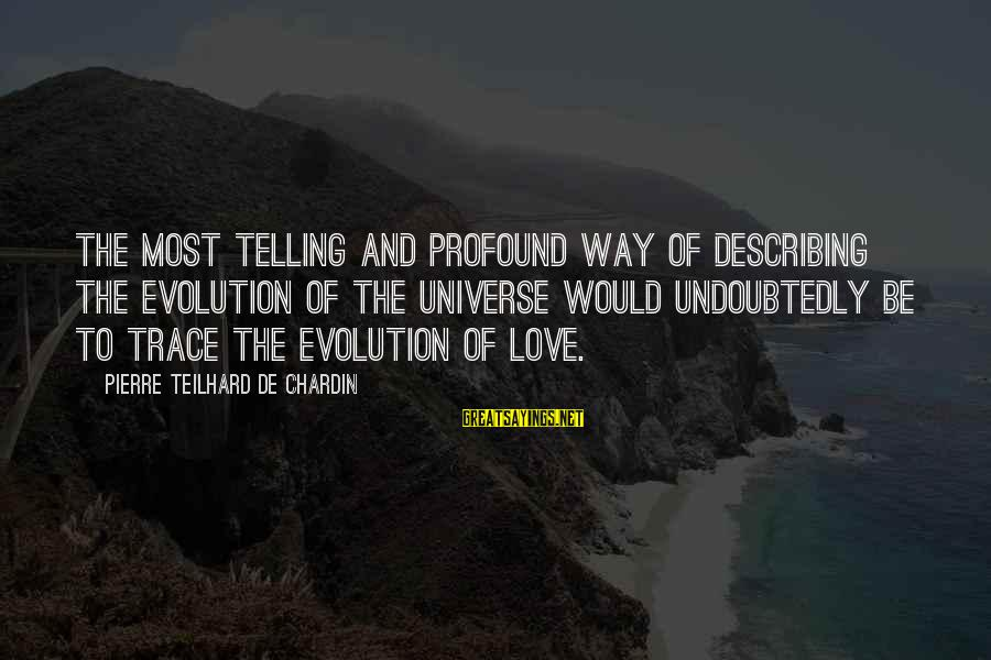 The Most Profound Sayings By Pierre Teilhard De Chardin: The most telling and profound way of describing the evolution of the universe would undoubtedly