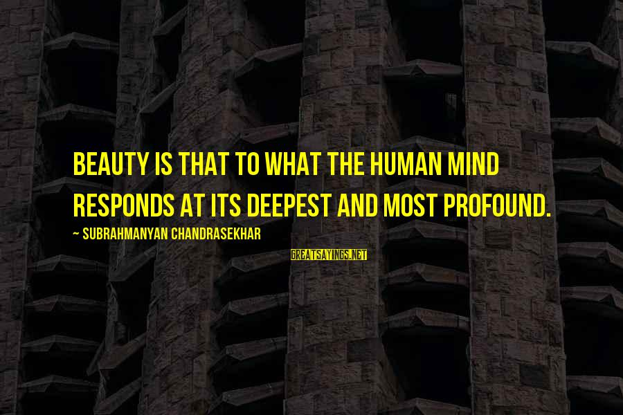 The Most Profound Sayings By Subrahmanyan Chandrasekhar: Beauty is that to what the human mind responds at its deepest and most profound.
