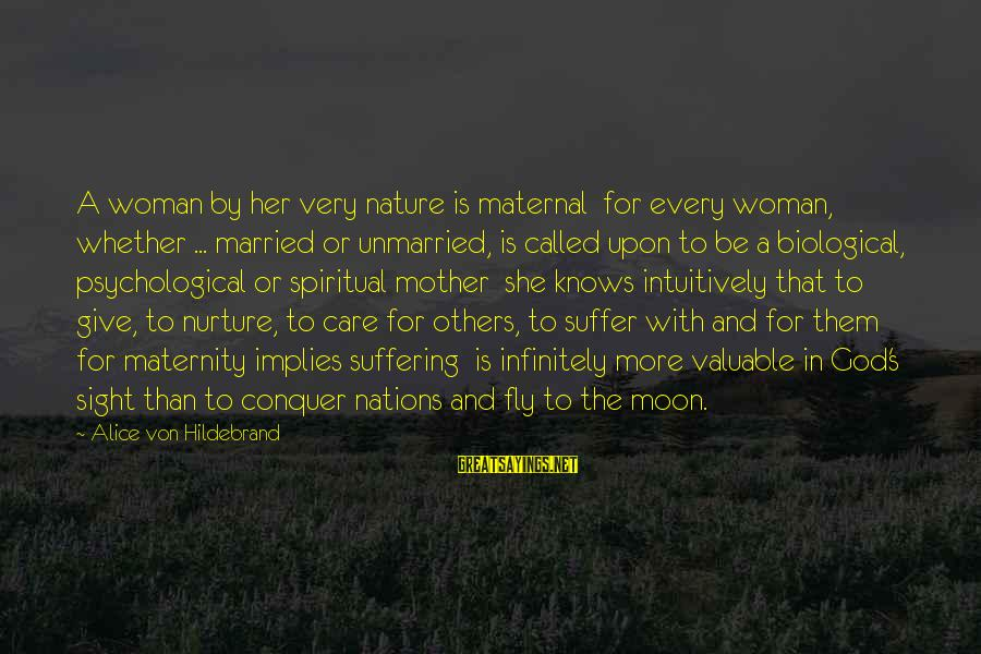 The Mother Nature Sayings By Alice Von Hildebrand: A woman by her very nature is maternal for every woman, whether ... married or