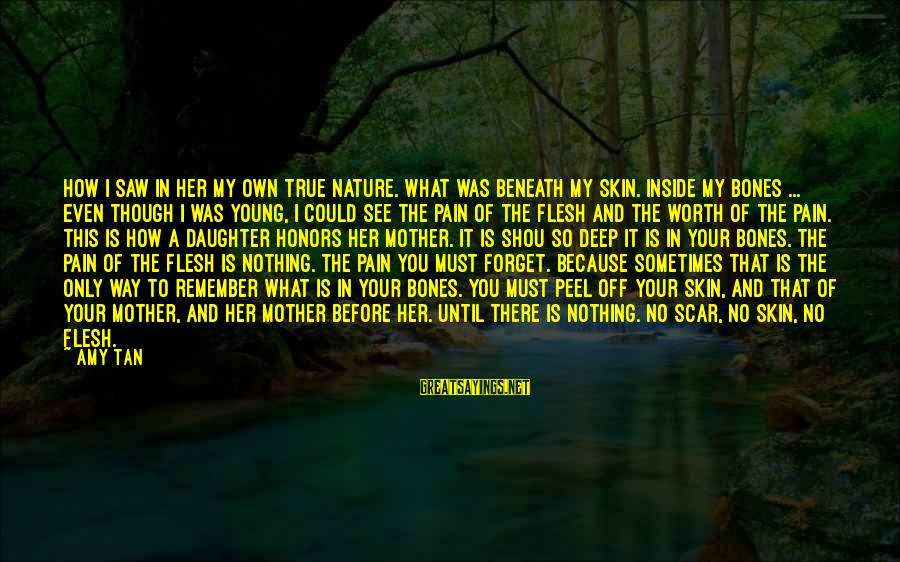 The Mother Nature Sayings By Amy Tan: How I saw in her my own true nature. What was beneath my skin. Inside
