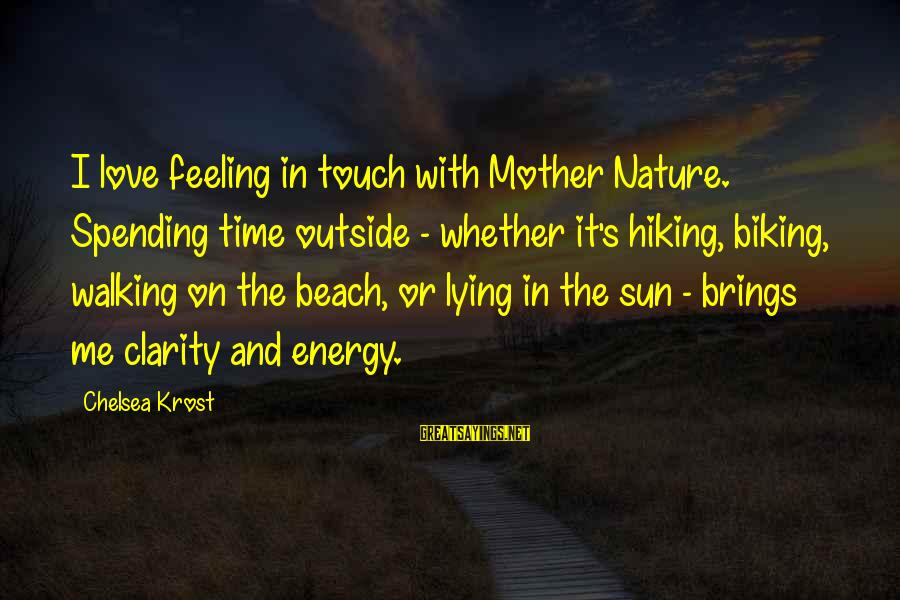 The Mother Nature Sayings By Chelsea Krost: I love feeling in touch with Mother Nature. Spending time outside - whether it's hiking,