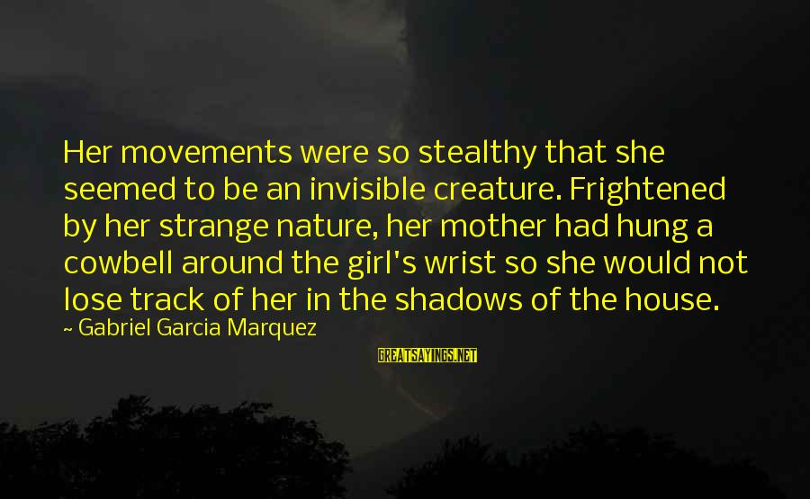 The Mother Nature Sayings By Gabriel Garcia Marquez: Her movements were so stealthy that she seemed to be an invisible creature. Frightened by