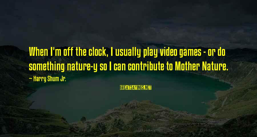 The Mother Nature Sayings By Harry Shum Jr.: When I'm off the clock, I usually play video games - or do something nature-y