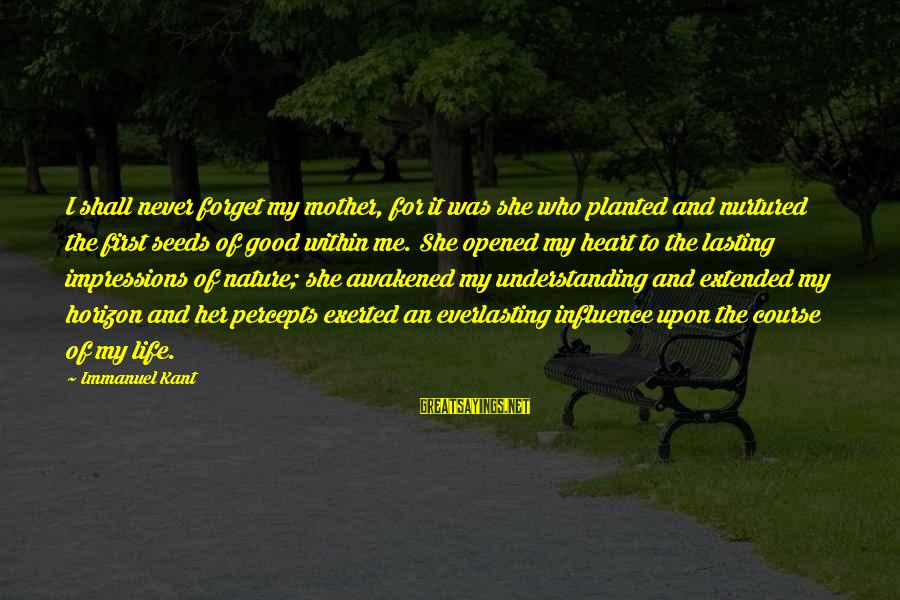 The Mother Nature Sayings By Immanuel Kant: I shall never forget my mother, for it was she who planted and nurtured the