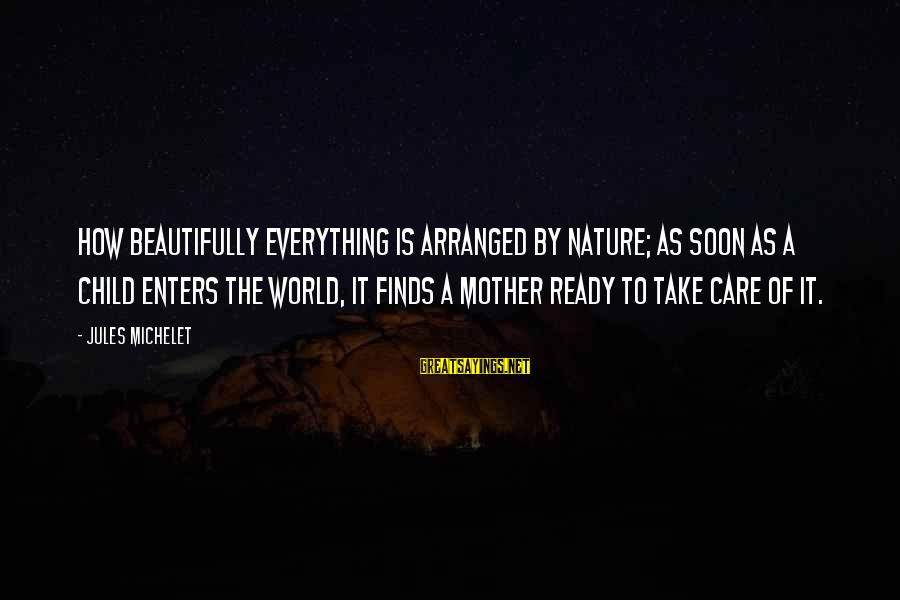 The Mother Nature Sayings By Jules Michelet: How beautifully everything is arranged by Nature; as soon as a child enters the world,