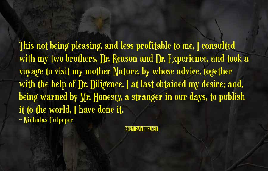The Mother Nature Sayings By Nicholas Culpeper: This not being pleasing, and less profitable to me, I consulted with my two brothers,
