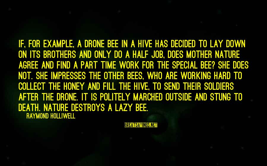 The Mother Nature Sayings By Raymond Holliwell: If, for example, a drone bee in a hive has decided to lay down on