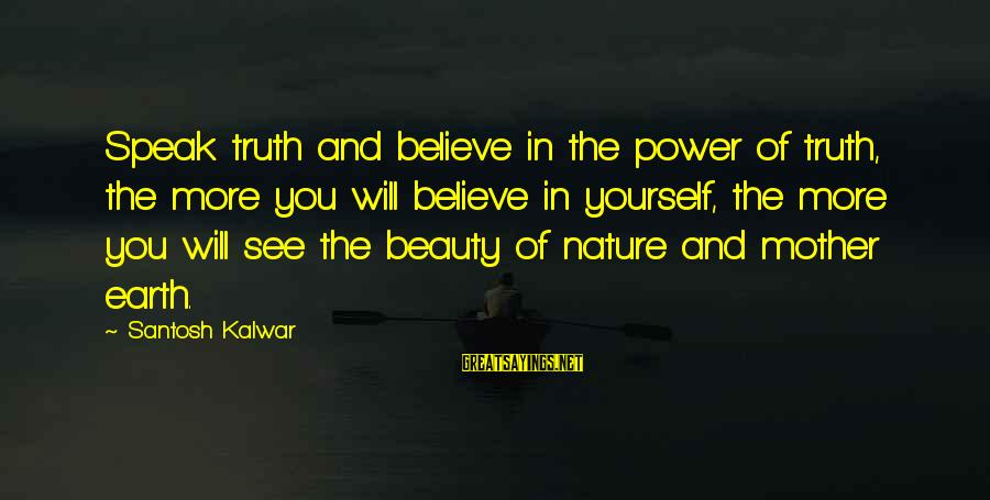 The Mother Nature Sayings By Santosh Kalwar: Speak truth and believe in the power of truth, the more you will believe in