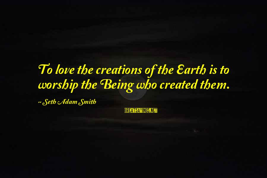 The Mother Nature Sayings By Seth Adam Smith: To love the creations of the Earth is to worship the Being who created them.