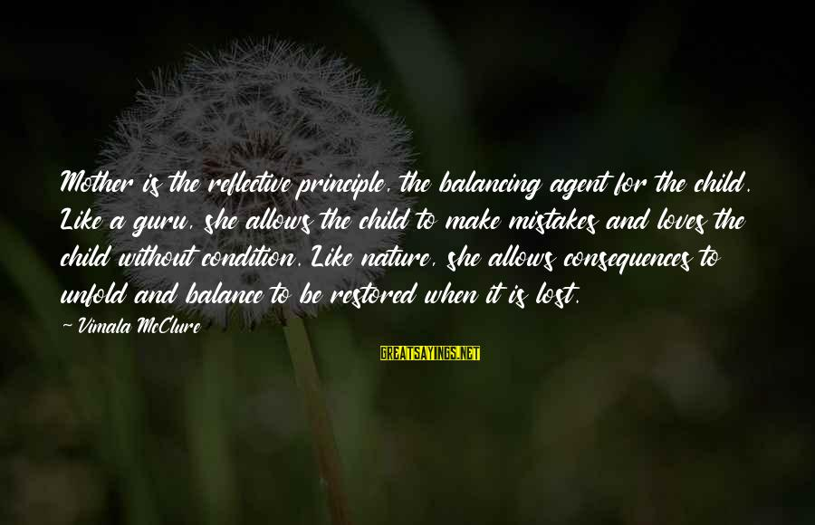 The Mother Nature Sayings By Vimala McClure: Mother is the reflective principle, the balancing agent for the child. Like a guru, she