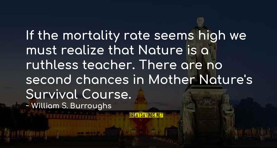 The Mother Nature Sayings By William S. Burroughs: If the mortality rate seems high we must realize that Nature is a ruthless teacher.