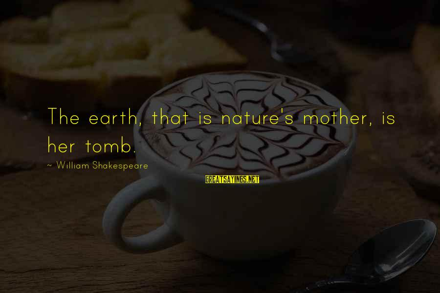 The Mother Nature Sayings By William Shakespeare: The earth, that is nature's mother, is her tomb.