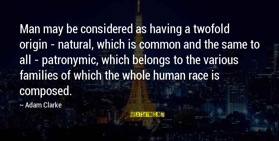 The Natural Man Sayings By Adam Clarke: Man may be considered as having a twofold origin - natural, which is common and