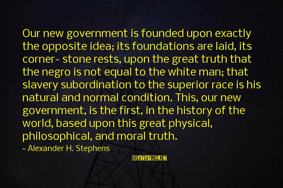 The Natural Man Sayings By Alexander H. Stephens: Our new government is founded upon exactly the opposite idea; its foundations are laid, its