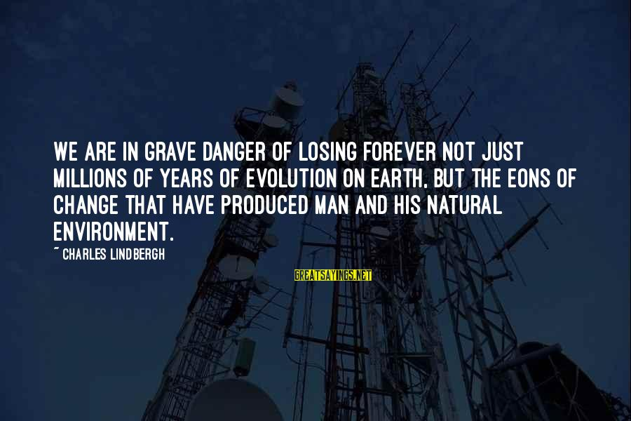 The Natural Man Sayings By Charles Lindbergh: We are in grave danger of losing forever not just millions of years of evolution