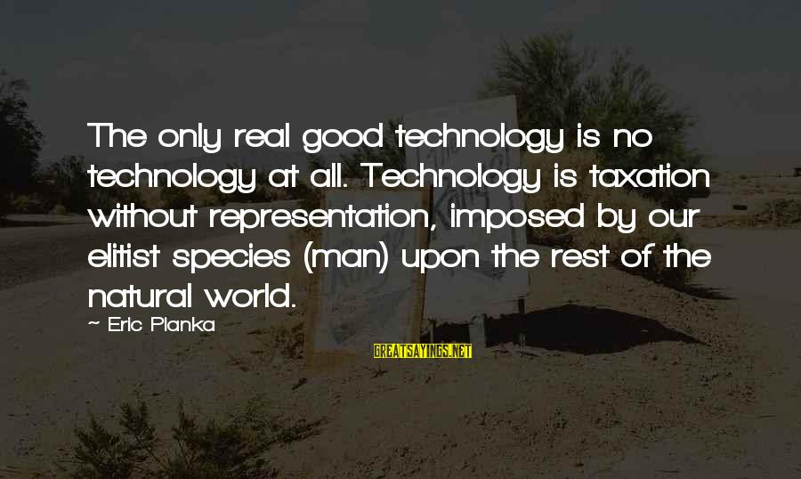 The Natural Man Sayings By Eric Pianka: The only real good technology is no technology at all. Technology is taxation without representation,