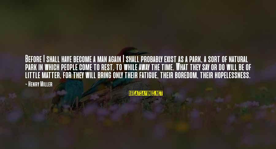The Natural Man Sayings By Henry Miller: Before I shall have become a man again I shall probably exist as a park,