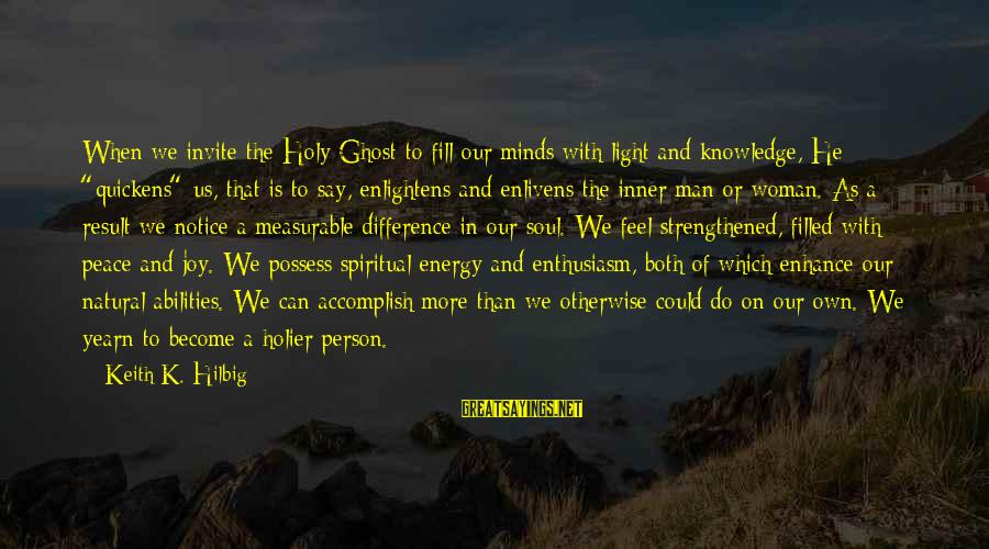 The Natural Man Sayings By Keith K. Hilbig: When we invite the Holy Ghost to fill our minds with light and knowledge, He