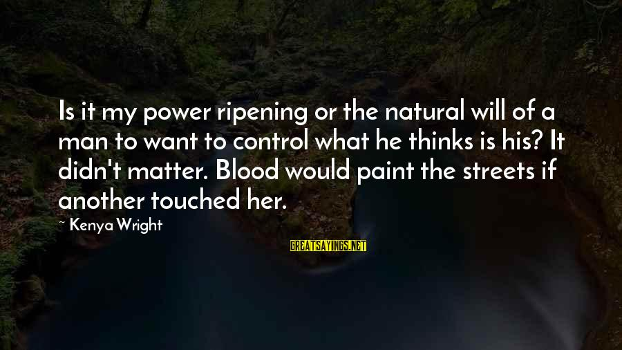 The Natural Man Sayings By Kenya Wright: Is it my power ripening or the natural will of a man to want to