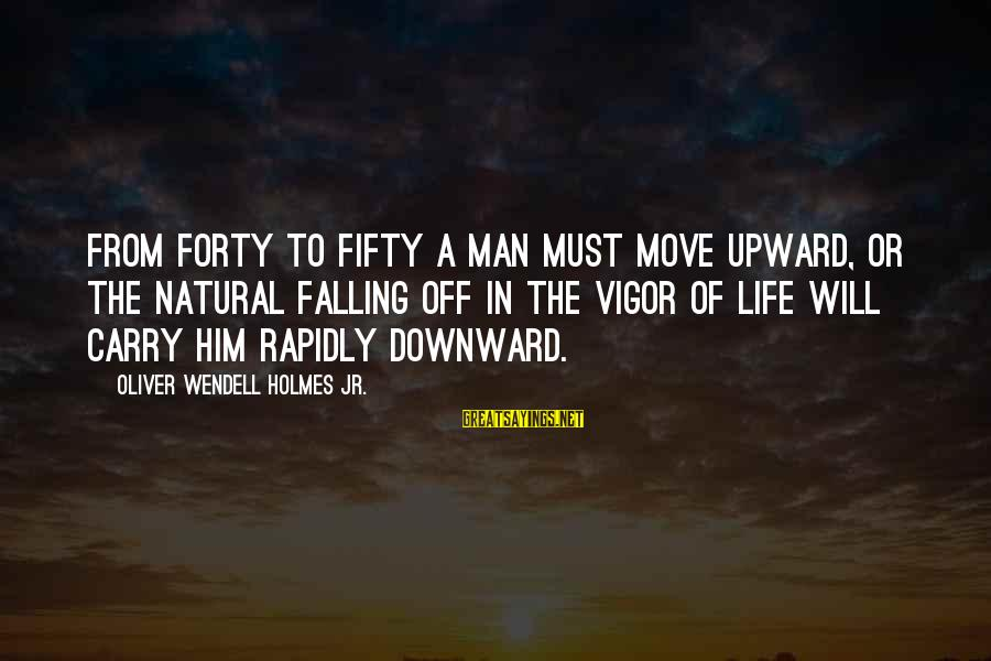 The Natural Man Sayings By Oliver Wendell Holmes Jr.: From forty to fifty a man must move upward, or the natural falling off in