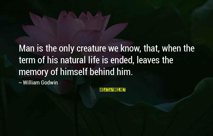 The Natural Man Sayings By William Godwin: Man is the only creature we know, that, when the term of his natural life