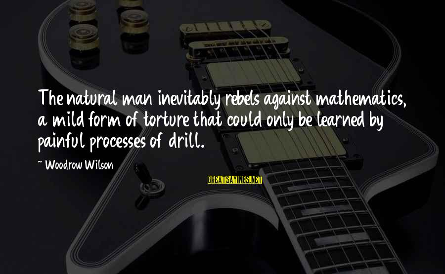 The Natural Man Sayings By Woodrow Wilson: The natural man inevitably rebels against mathematics, a mild form of torture that could only
