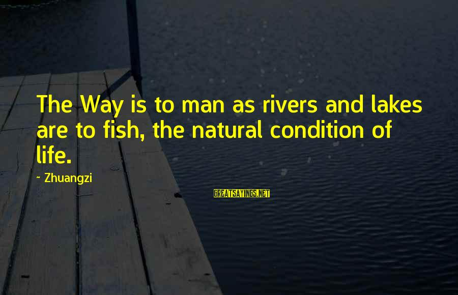 The Natural Man Sayings By Zhuangzi: The Way is to man as rivers and lakes are to fish, the natural condition
